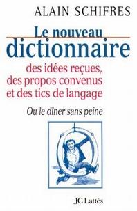 Alain Schifres - Le nouveau dictionnaire des idées reçues, des propos convenus et des tics de langage - Ou le dîner sans peine.