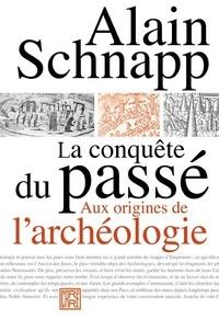 Alain Schnapp - La conquête du passé - Aux origines de l'archéologie.