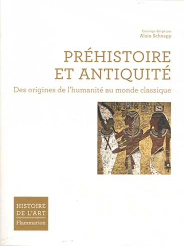 Alain Schnapp - Préhistoire et Antiquité - Des origines de l'humanité au monde classique.
