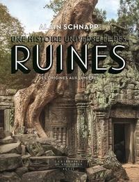 Alain Schnapp - Une histoire universelle des ruines - Des origines aux Lumières.