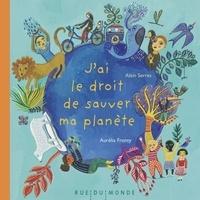 Alain Serres et Aurélia Fronty - J'ai le droit de sauver ma planète.