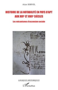 Alain Servel - Histoire de la notabilité en pays d'Apt aux XVIe et XVII siècles - Les mécanismes d'ascension sociale.