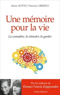 Alain Sotto et Varinia Oberto - Une mémoire pour la vie - La connaitre, la stimuler, la garder.