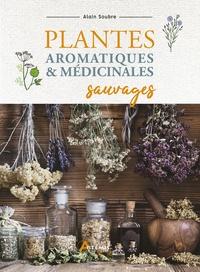 Alain Soubre - Plantes aromatiques et médicinales sauvages.
