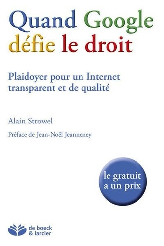 Quand Google défie le droit. Plaidoyer pour un Internet transparent et de qualité - Alain Strowel