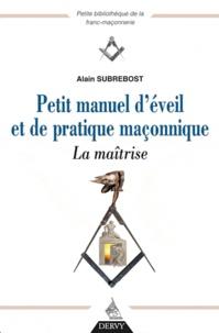 Alain Subrebost - Petit manuel d'éveil et de pratique maçonnique - La maîtrise.