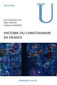 Alain Tallon et Catherine Vincent - Histoire du christianisme en France - Des Gaules à l'époque contemporaine.