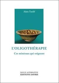 Alain Tardif - L'oligothérapie - Ces minéraux qui soignent.