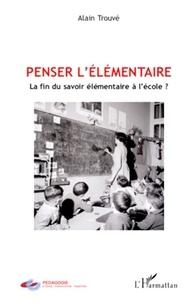 Alain Trouvé - Penser l'élémentaire - La fin du savoir élémentaire à l'école ?.