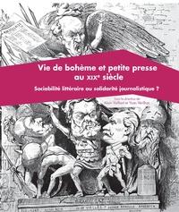 Alain Vaillant et Yoan Vérilhac - Vie de bohème et petite presse du XIXe siècle - Sociabilité littéraire ou solidarité journalistique ?.