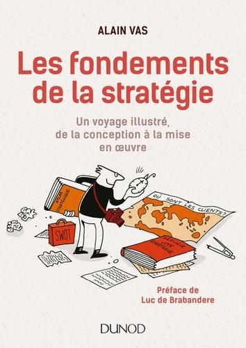 Alain Vas - Les fondements de la stratégie - Un voyage illustré, de la conception à la mise en oeuvre.