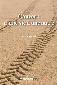 Alain Veyrat - Cancer : d'une vie à une autre.