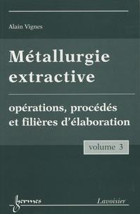 Alain Vignes - Métallurgie extractive - Tome 3, Opérations, procédés et filières d'élaboration.