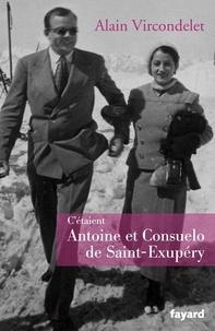 Alain Vircondelet - C'étaient Antoine et Consuelo de Saint-Exupéry.