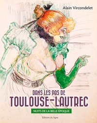 Alain Vircondelet - Dans les pas de Toulouse-Lautrec - Nuits de la Belle Epoque.