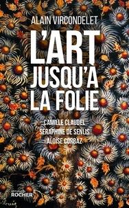 Alain Vircondelet - L'art jusqu'à la folie - Camille Claudel, Séraphine de Senlis, Aloïse Corbaz.