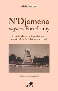 Alain Vivien - N'Djamena naguère Fort-Lamy - Histoire d'une capitale africaine, matrice de la République du Tchad.