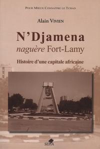 Alain Vivien - N'Djamena naguère Fort-Lamy - Histoire d'une capitale africaine.