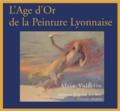 Alain Vollerin - L'Age d'Or de la Peinture Lyonnaise - Lyon, 1807-1920 ou du renouveau de l'Ecole de Fleurs à l'irruption de la modernité Cézannienne.
