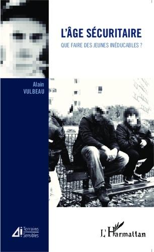 Alain Vulbeau - L'âge sécuritaire - Que faire des jeunes inéducables ?.