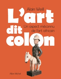 Alain Weill - L'Art dit colon - Un aspect méconnu de l'art africain.