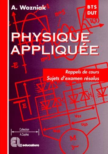Alain Wozniak - Physique appliquée BTS/DUT industriels - Rappels de cours, Sujets d'examen résolus.