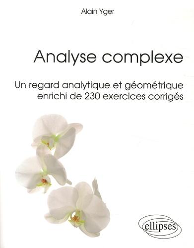 Alain Yger - Analyse complexe - Un regard analytique et géométrique enrichi de 230 exercices corrigés.