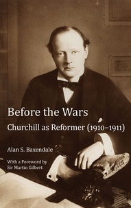 Alan Baxendale - Before the Wars - Churchill as Reformer (1910 – 1911)- With a Foreword by Sir Martin Gilbert.