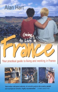 Alan Hart - Going to Live in France. - Your practical guide to living and working in France, 2nd Edition.