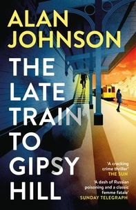 Alan Johnson - The Late Train to Gipsy Hill - The gripping and fast-paced thriller.