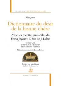 Alan Jones - Dictionnaire du désir de la bonne chère - Avec les recettes musicales du Festin joyeux (1738) de J. Lebas suivi d'une anthologie de menus et de dessins de table.