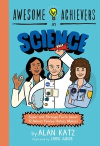 Alan Katz et Chris Judge - Awesome Achievers in Science - Super and Strange Facts about 12 Almost Famous History Makers.