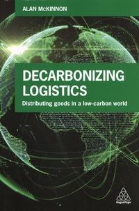 Alan McKinnon - Decarbonizing Logistics - Distributing goods in a low-carbon world.