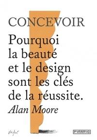 Alan Moore - Concevoir - Pourquoi la beauté et le design sont les clés de la réussite.