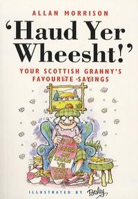 "Alan Morrison - ""Haud Yer Wheetsht!"" - Your Scottish Granny's Favorite Sayings."