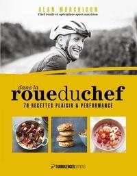 Alan Murchison - Dans la roue du chef - 70 recettes plaisir et performance.