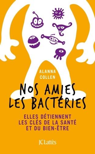 Alanna Collen - Nos amies les bactéries - Elles détiennent les clés de la santé et du bien-être.