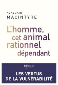 Alasdair MacIntyre - L'homme, cet animal rationnel dépendant - Les vertus de la vulnérabilité.