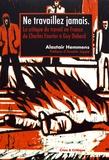 Alastair Hemmens - Ne travaillez jamais - La critique du travail en France de Charles Fourier à Guy Debord.