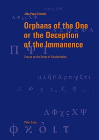 Alba Papa-grimaldi - Orphans of the One or the Deception of the Immanence - Essays on the Roots of Secularization.