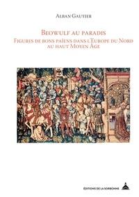 Alban Gauthier - Beowulf au paradis - Figures de bons païens dans l'Europe du Nord au haut Moyen Age.