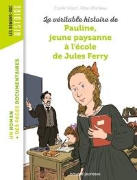 Alban Marilleau et Estelle Vidard - La véritable histoire de Pauline, petite paysanne à l'école de Jules Ferry.