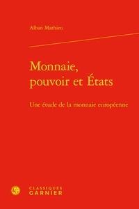 Alban Mathieu - Monnaie, pouvoir et Etats - Une étude de la monnaie européenne.