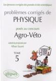 Alban Sauret - Problèmes corrigés de physique posés au concours Agro-Véto 2005-2010 - Tome 5.