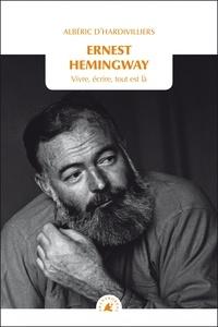 Albéric d' Hardivilliers - Ernest Hemingway - Vivre, écrire, tout est là.