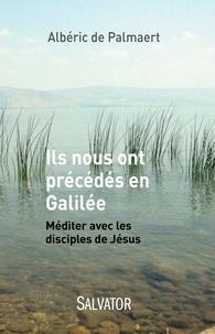 Albéric de Palmaert - Ils nous ont précédés en Galilée - Méditer avec les disciples de Jésus.