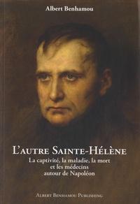 Albert Benhamou - L'autre Sainte-Hélène - La captivité, la maladie, la mort, et les médecins autour de Napoléon.