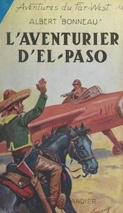 Albert Bonneau - L'aventurier d'El-Paso.