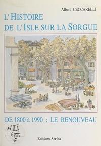 Albert Ceccarelli et Robert Bouffier - L'histoire de l'Isle-sur-la-Sorgue (4). De 1800 à 1990 : le renouveau.