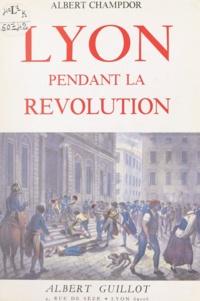Albert Champdor - Lyon pendant la Révolution - 1789-1793.